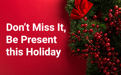Don't Miss It – Be Present this Holiday